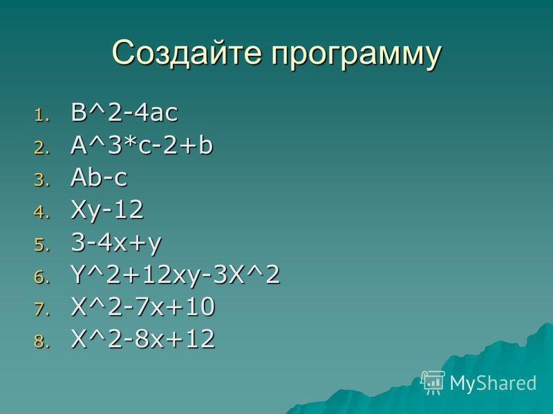 Создайте программу 1. B^2-4ac 2. A^3*c-2+b 3. Ab-c 4. Xy-12 5. 3-4x+y 6. Y^2+12xy-3X^2 7. X^2-7x+10 8. X^2-8x+12