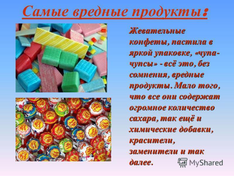 Самые вредные продукты : Жевательные конфеты, пастила в яркой упаковке, « чупа - чупсы » - всё это, без сомнения, вредные продукты. Мало того, что все они содержат огромное количество сахара, так ещё и химические добавки, красители, заменители и так