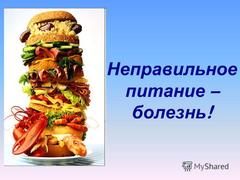 Неправильное питание – болезнь !