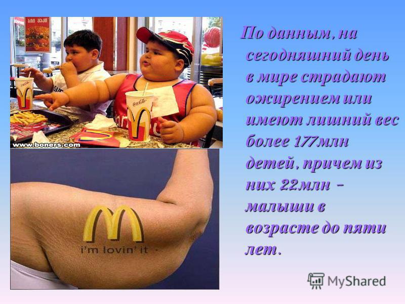 По данным, на сегодняшний день в мире страдают ожирением или имеют лишний вес более 177 млн детей, причем из них 22 млн - малыши в возрасте до пяти лет.