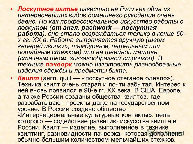 Лоскутное шитье известно на Руси как один из интереснейших видов домашнего рукоделия очень давно. Но как профессиональное искусство работы с лоскутом (от англ. pachwork лоскутная работа), оно стало возрождаться только в конце 60- х гг. XX в. Работа в