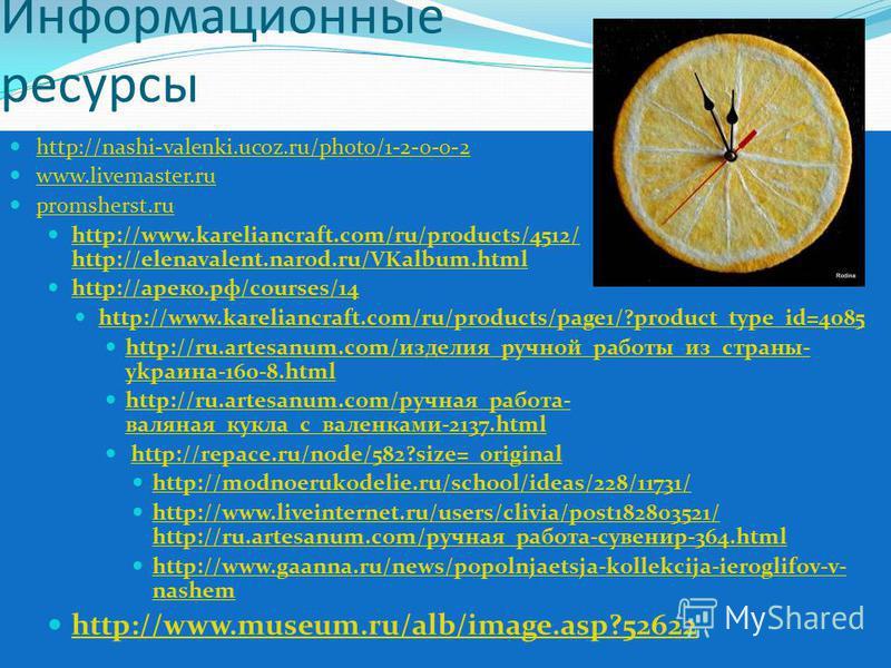 Информационные ресурсы http://nashi-valenki.ucoz.ru/photo/1-2-0-0-2 www.livemaster.ru promsherst.ru http://www.kareliancraft.com/ru/products/4512/ http://elenavalent.narod.ru/VKalbum.html http://www.kareliancraft.com/ru/products/4512/ http://elenaval