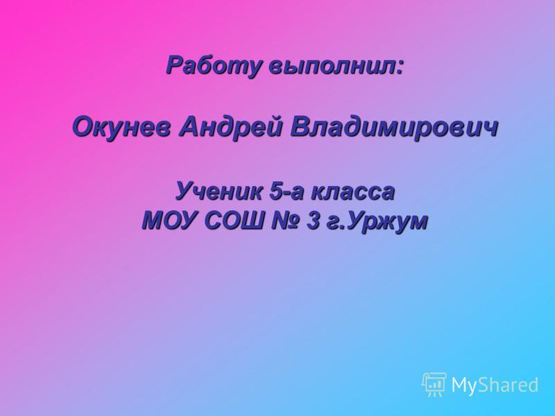 Работу выполнил: Окунев Андрей Владимирович Ученик 5-а класса МОУ СОШ 3 г.Уржум