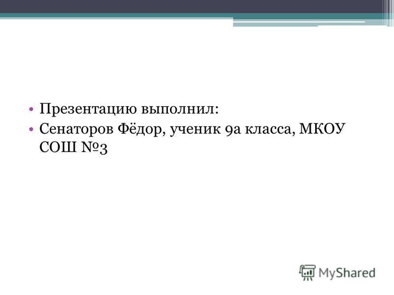 Презентацию выполнил: Сенаторов Фёдор, ученик 9 а класса, МКОУ СОШ 3