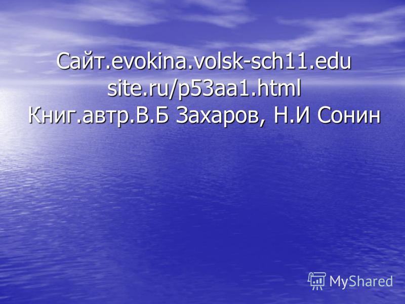 Сайт.evokina.volsk-sch11. edu site.ru/p53aa1. html Книг.автор.В.Б Захаров, Н.И Сонин