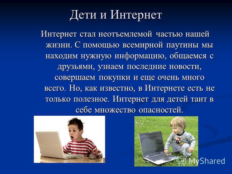 Дети и Интернет Интернет стал неотъемлемой частью нашей жизни. С помощью всемирной паутины мы находим нужную информацию, общаемся с друзьями, узнаем последние новости, совершаем покупки и еще очень много всего. Но, как известно, в Интернете есть не т