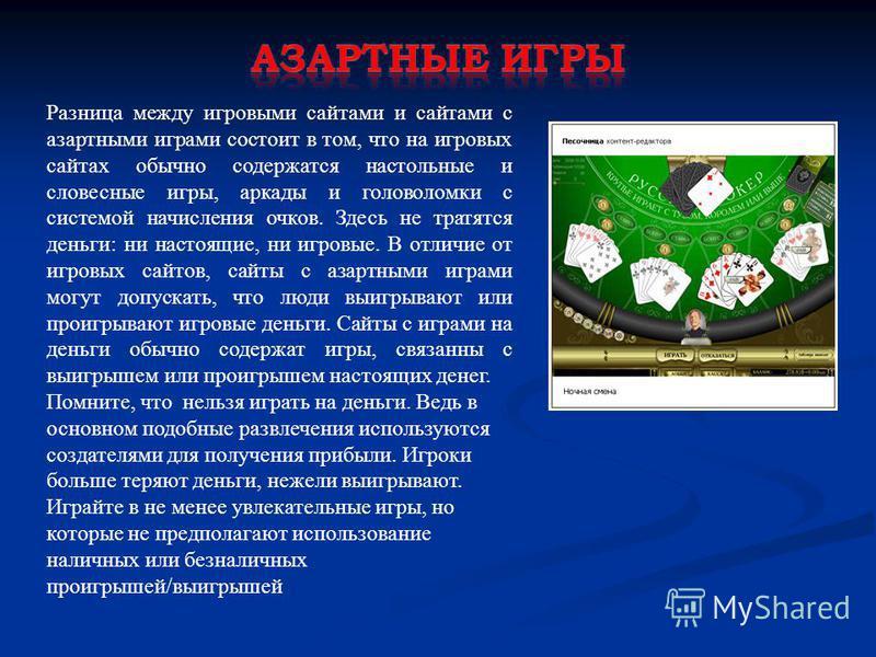 Разница между игровыми сайтами и сайтами с азартными играми состоит в том, что на игровых сайтах обычно содержатся настольные и словесные игры, аркады и головоломки с системой начисления очков. Здесь не тратятся деньги: ни настоящие, ни игровые. В от