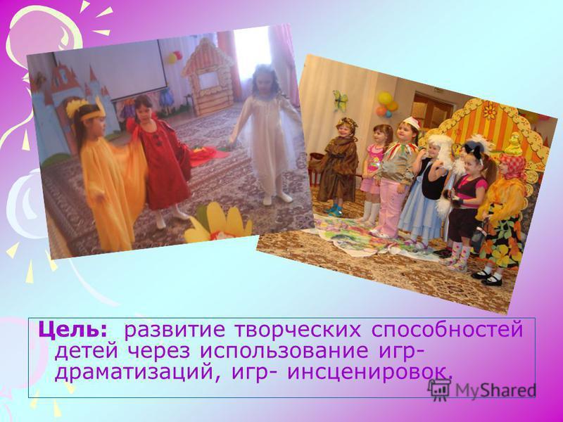 Цель: развитие творческих способностей детей через использование игр- драматизаций, игр- инсценировок.