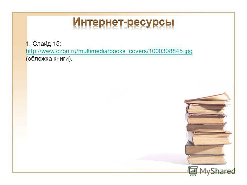 1. Слайд 15: http://www.ozon.ru/multimedia/books_covers/1000308845. jpg http://www.ozon.ru/multimedia/books_covers/1000308845. jpg (обложка книги).