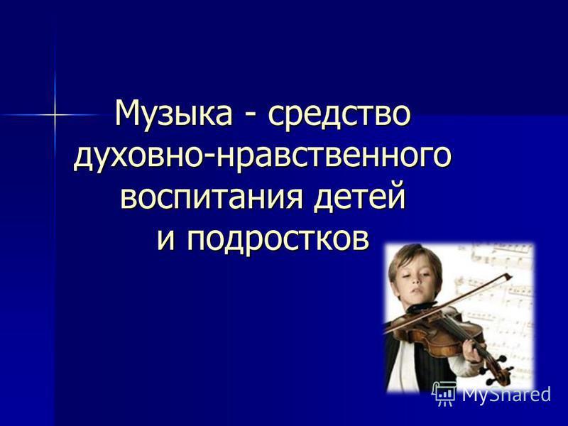 Музыка - средство духовно-нравственного воспитания детей и подростков