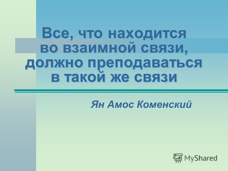 Все, что находится во взаимной связи, должно преподаваться в такой же связи Ян Амос Коменский