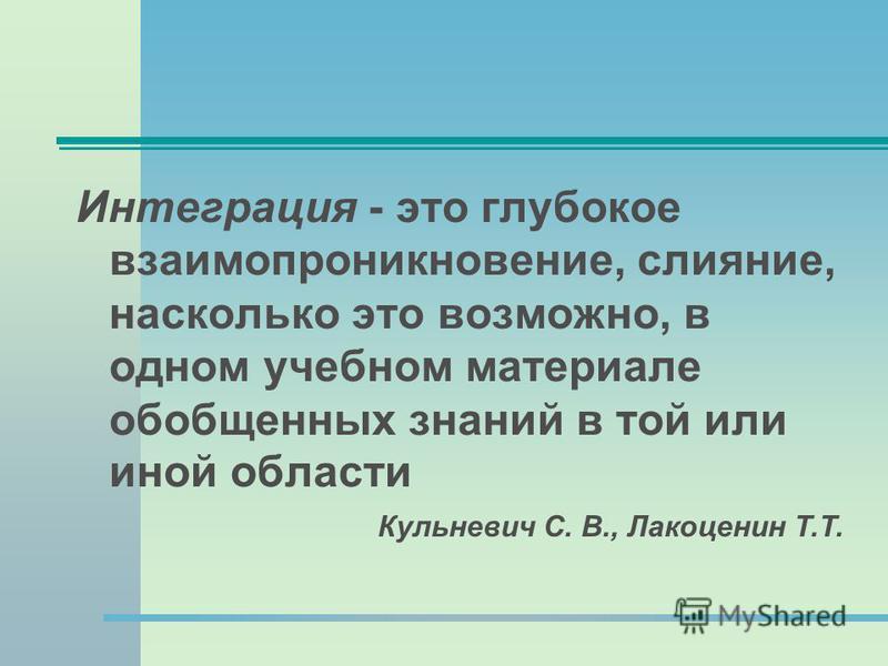 Интеграция - это глубокое взаимопроникновение, слияние, насколько это возможно, в одном учебном материале обобщенных знаний в той или иной области Кульневич С. В., Лакоценин Т.Т.