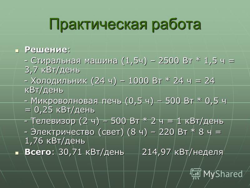 Практическая работа Решение: Решение: - Стиральная машина (1,5 ч) – 2500 Вт * 1,5 ч = 3,7 к Вт/день - Стиральная машина (1,5 ч) – 2500 Вт * 1,5 ч = 3,7 к Вт/день - Холодильник (24 ч) – 1000 Вт * 24 ч = 24 к Вт/день - Холодильник (24 ч) – 1000 Вт * 24