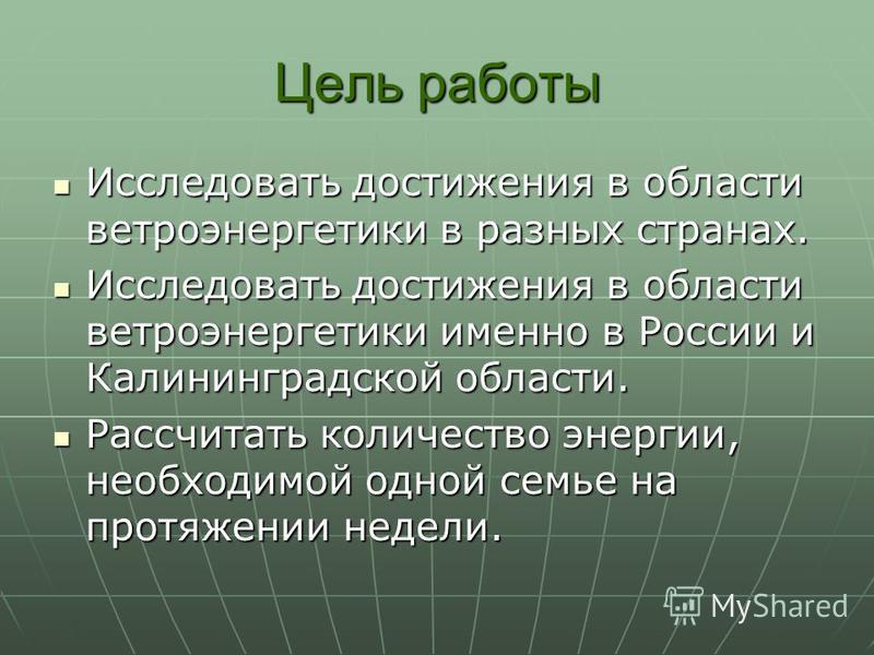 Цель работы Исследовать достижения в области ветроэнергетики в разных странах. Исследовать достижения в области ветроэнергетики в разных странах. Исследовать достижения в области ветроэнергетики именно в России и Калининградской области. Исследовать