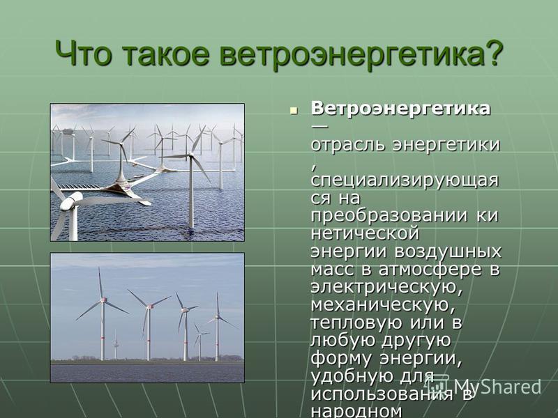 Что такое ветроэнергетика? Ветроэнергетика отрасль энергетики, специализирующая ся на преобразовании кинетической энергии воздушных масс в атмосфере в электрическую, механическую, тепловую или в любую другую форму энергии, удобную для использования в