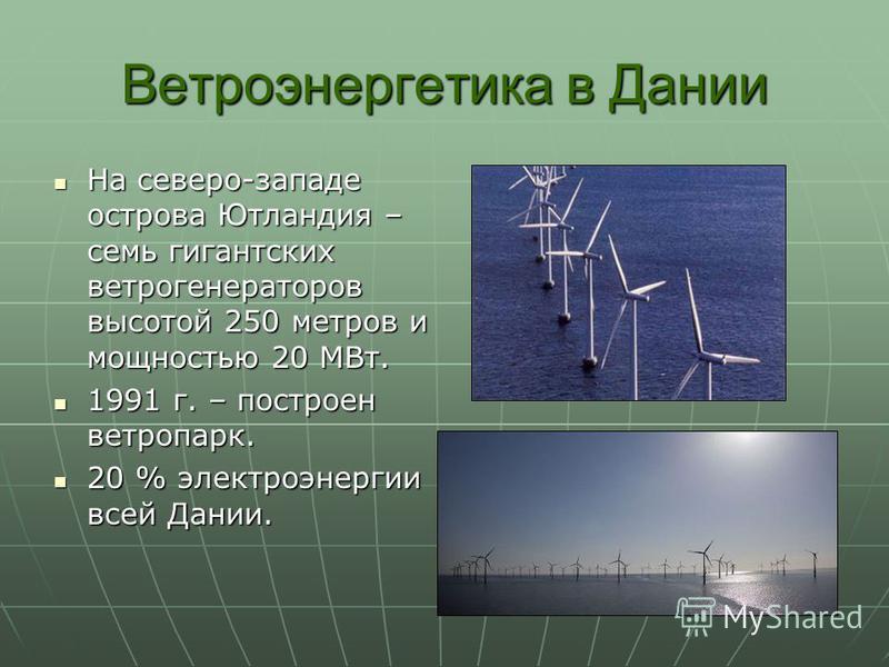 Ветроэнергетика в Дании На северо-западе острова Ютландия – семь гигантских ветрогенераторов высотой 250 метров и мощностью 20 МВт. На северо-западе острова Ютландия – семь гигантских ветрогенераторов высотой 250 метров и мощностью 20 МВт. 1991 г. –