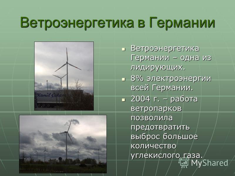 Ветроэнергетика в Германии Ветроэнергетика Германии – одна из лидирующих. Ветроэнергетика Германии – одна из лидирующих. 8% электроэнергии всей Германии. 8% электроэнергии всей Германии. 2004 г. – работа ветропарков позволила предотвратить выброс бол