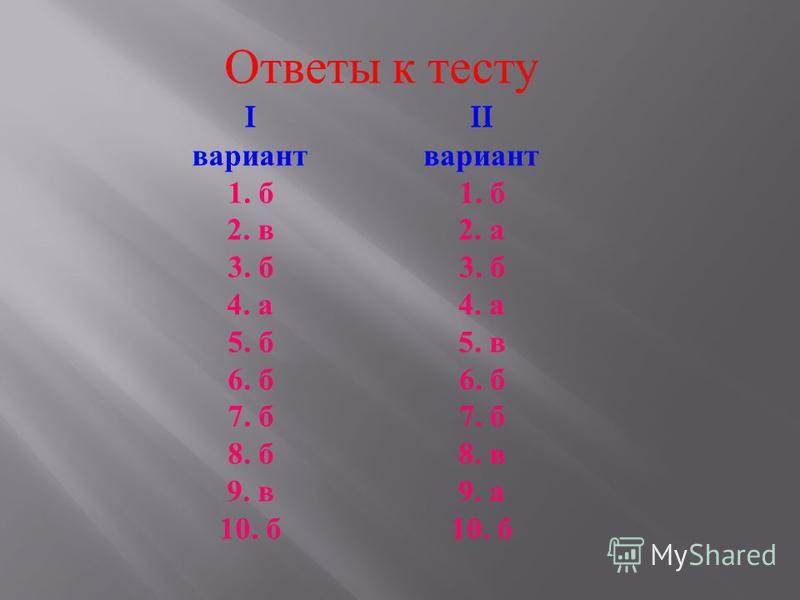 Ответы к тесту I вариант 1. б 2. в 3. б 4. а 5. б 6. б 7. б 8. б 9. в 10. б II вариант 1. б 2. а 3. б 4. а 5. в 6. б 7. б 8. в 9. а 10. б