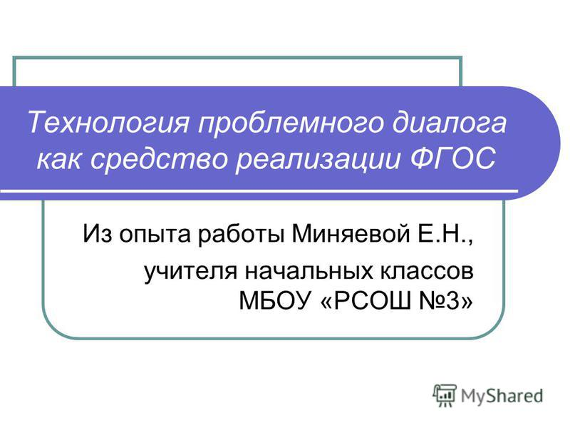 Технология проблемного диалога как средство реализации ФГОС Из опыта работы Миняевой Е.Н., учителя начальных классов МБОУ «РСОШ 3»