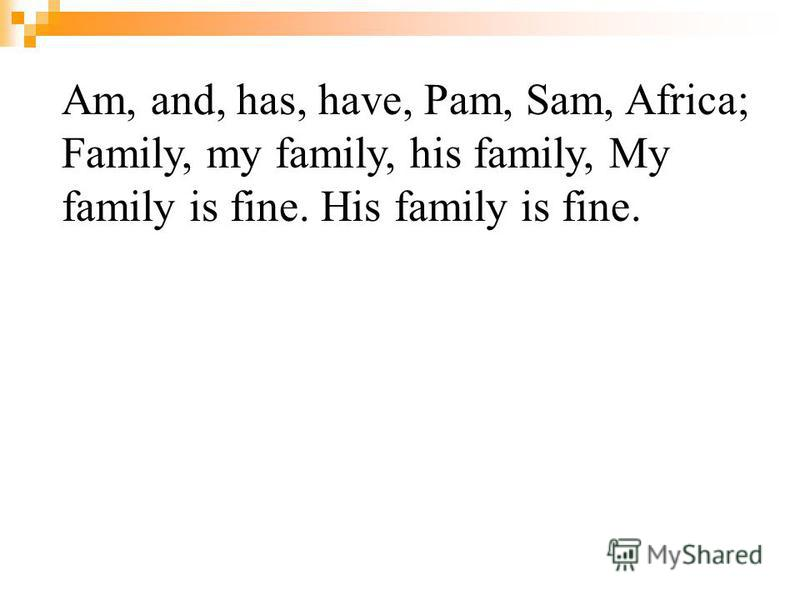 Am, and, has, have, Pam, Sam, Africa; Family, my family, his family, My family is fine. His family is fine.