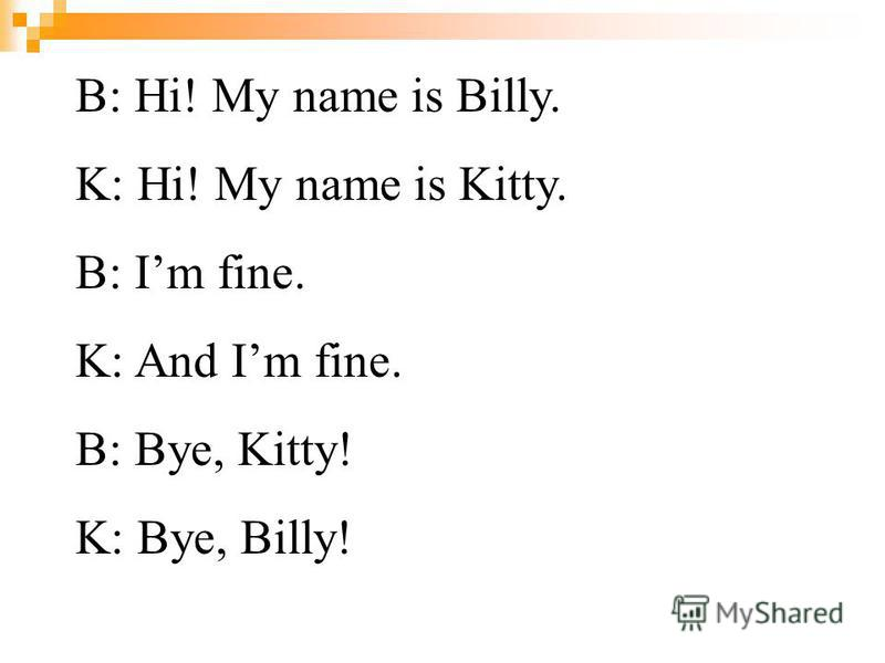 B: Hi! My name is Billy. K: Hi! My name is Kitty. B: Im fine. K: And Im fine. B: Bye, Kitty! K: Bye, Billy!