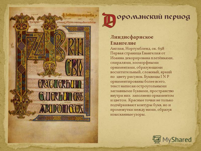 Линдисфарнское Евангелие Англия, Нортумбленд, ок. 698 Первая страница Евангелия от Иоанна декорирована плетёнками, спиралями, зооморфными орнаментами, образующими восхитительный, сложный, яркий по цвету рисунок. Буквицы I N P орнаментированы более вс