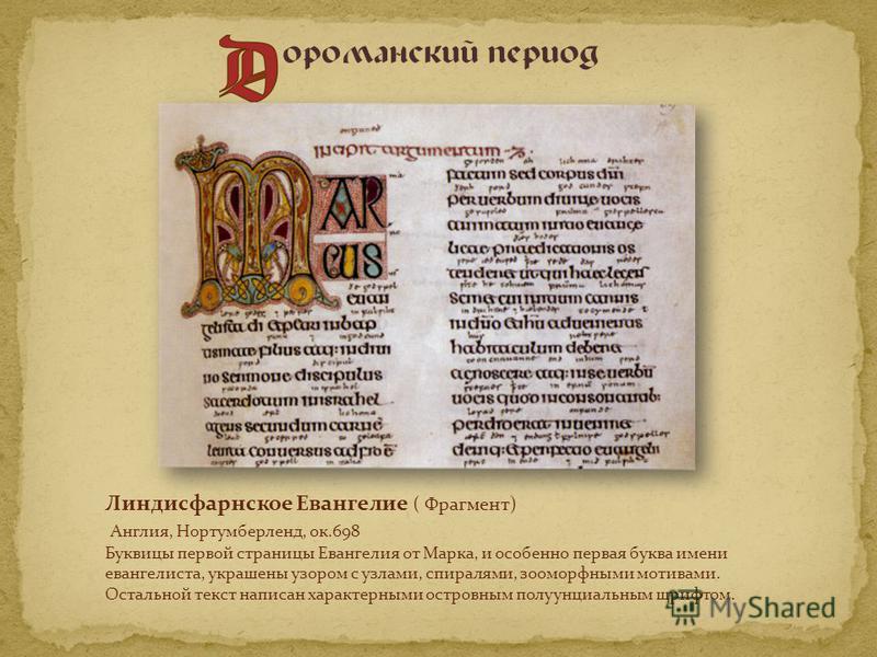 Линдисфарнское Евангелие ( Фрагмент) Англия, Нортумберленд, ок.698 Буквицы первой страницы Евангелия от Марка, и особенно первая буква имени евангелиста, украшены узором с узлами, спиралями, зооморфными мотивами. Остальной текст написан характерными
