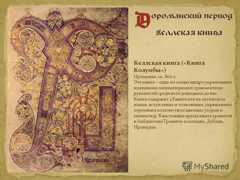 Келлская книга («Книга Колумбы») Ирландия, ок. 800 г. Эта книга – одна из самых щедро украшенных изящными миниатюрами и орнаментами рукописей среди всех дошедших до нас. Книга содержит 4 Евангелия на латинском языке, вступление и толкования, украшенн