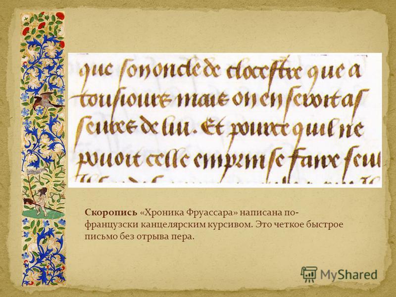 Скоропись «Хроника Фруассара» написана по- французски канцелярским курсивом. Это четкое быстрое письмо без отрыва пера.