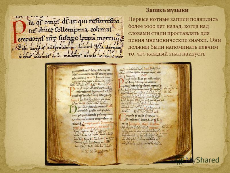 Первые нотные записи появились более 1000 лет назад, когда над словами стали проставлять для пения мнемонические значки. Они должны были напоминать певчим то, что каждый знал наизусть Запись музыки