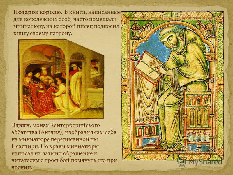 Эдвин, монах Кентерберийского аббатства (Англия), изобразил сам себя на миниатюре переписанной им Псалтири. По краям миниатюры написал на латыни обращение к читателям с просьбой помянуть его при чтении. Подарок королю. В книги, написанные для королев