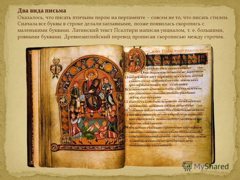 Два вида письма Оказалось, что писать птичьим пером на пергаменте – совсем не то, что писать стилем. Сначала все буквы в строке делали заглавными, позже появилась скоропись с маленькими буквами. Латинский текст Псалтири написан унциалом, т. е. больши