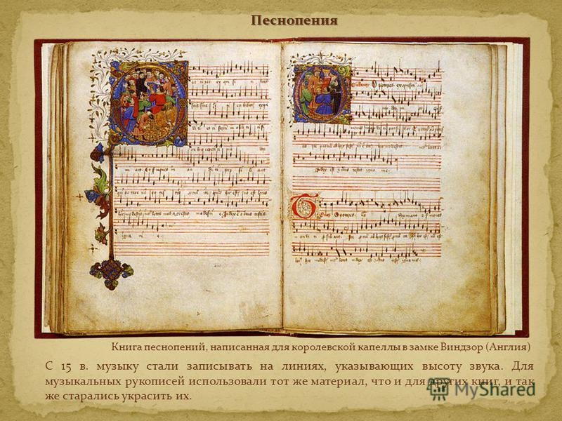 Песнопения С 15 в. музыку стали записывать на линиях, указывающих высоту звука. Для музыкальных рукописей использовали тот же материал, что и для других книг, и так же старались украсить их. Книга песнопений, написанная для королевской капеллы в замк