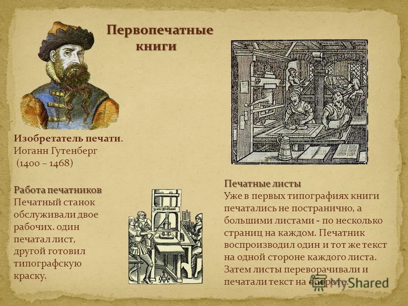Изобретатель печати. Иоганн Гутенберг (1400 – 1468) Первопечатные книги книги Печатные листы Уже в первых типографиях книги печатались не постранично, а большими листами - по несколько страниц на каждом. Печатник воспроизводил один и тот же текст на