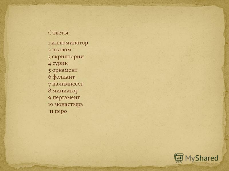 Ответы: 1 иллюминатор 2 псалом 3 скриптории 4 сурик 5 орнамент 6 фолиант 7 палимпсест 8 миниатюр 9 пергамент 10 монастырь 11 перо