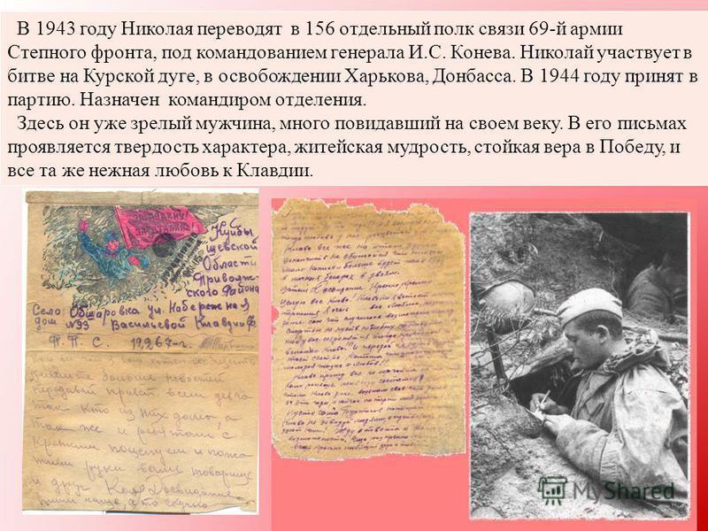 В 1943 году Николая переводят в 156 отдельный полк связи 69-й армии Степного фронта, под командованием генерала И.С. Конева. Николай участвует в битве на Курской дуге, в освобождении Харькова, Донбасса. В 1944 году принят в партию. Назначен командиро