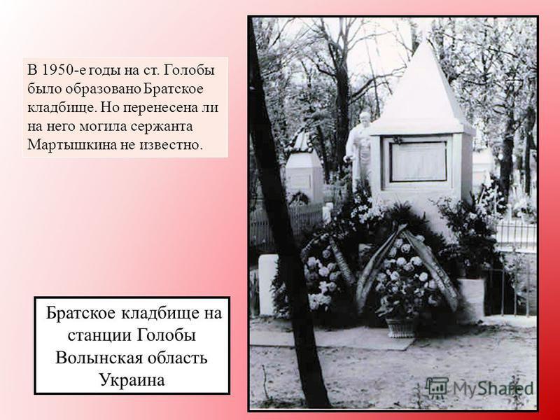 Братское кладбище на станции Голобы Волынская область Украина В 1950-е годы на ст. Голобы было образовано Братское кладбище. Но перенесена ли на него могила сержанта Мартышкина не известно.