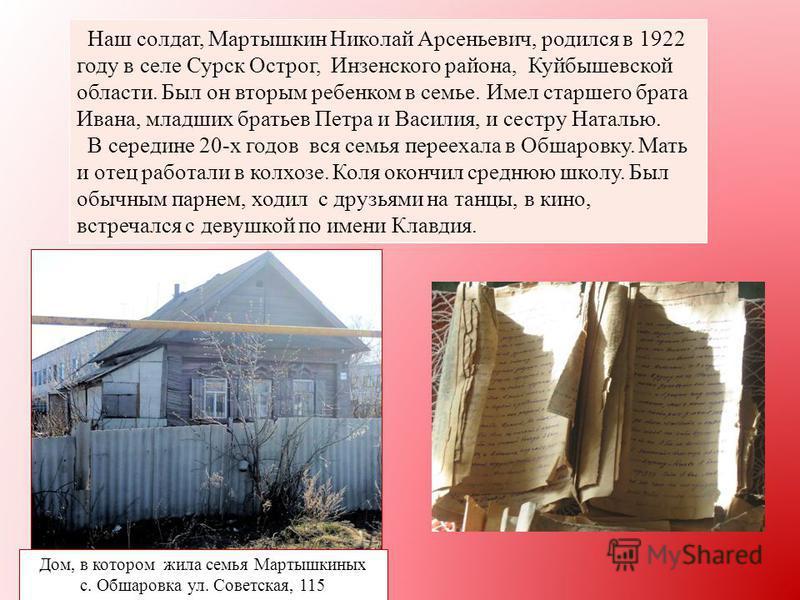 Наш солдат, Мартышкин Николай Арсеньевич, родился в 1922 году в селе Сурск Острог, Инзенского района, Куйбышевской области. Был он вторым ребенком в семье. Имел старшего брата Ивана, младших братьев Петра и Василия, и сестру Наталью. В середине 20-х