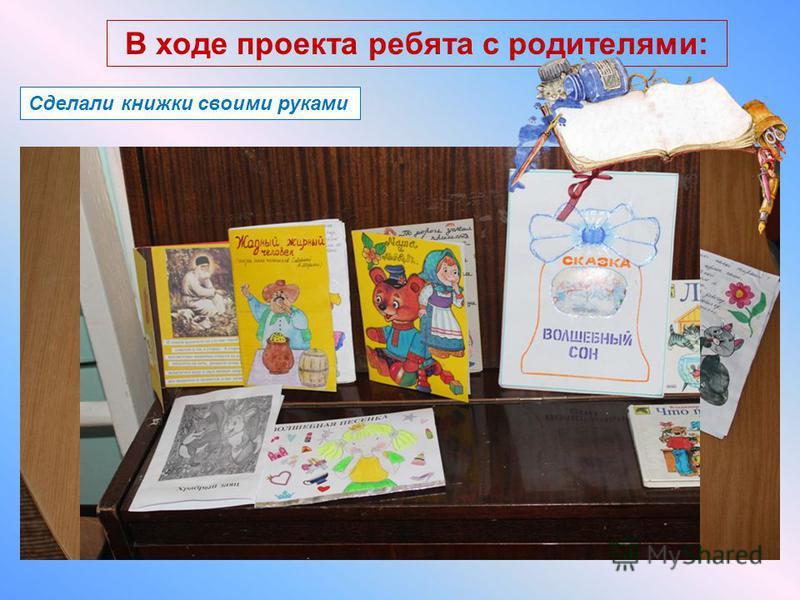 Сделали книжки своими руками В ходе проекта ребята с родителями: