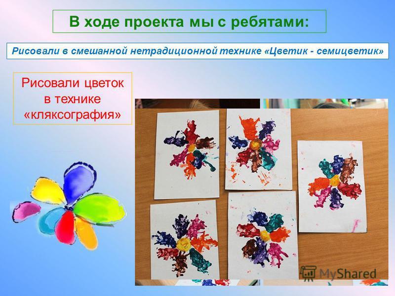 В ходе проекта мы с ребятами: Совершали путешествие в мир «Диафильма» Рисовали цветок в технике «кляксография» Рисовали в смешанной нетрадиционной технике «Цветик - семицветик»