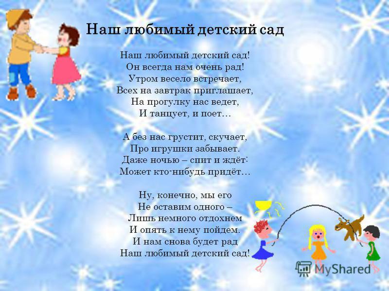 Наш любимый детский сад Наш любимый детский сад! Он всегда нам очень рад! Утром весело встречает, Всех на завтрак приглашает, На прогулку нас ведет, И танцует, и поет… А без нас грустит, скучает, Про игрушки забывает. Даже ночью – спит и ждёт: Может