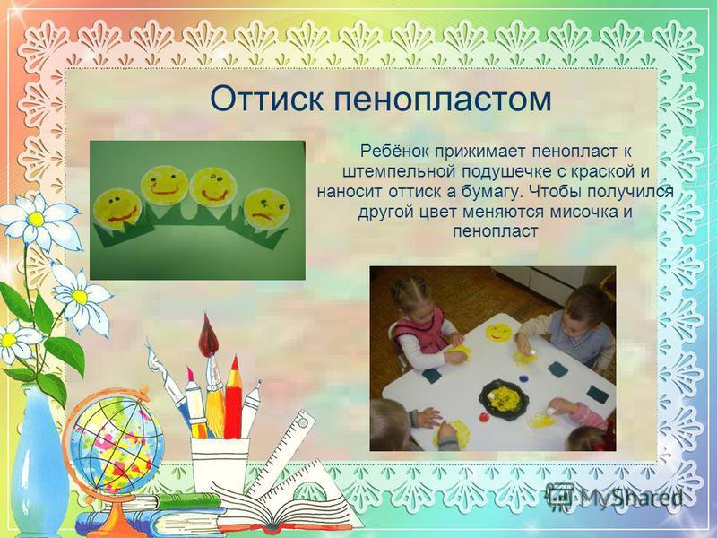 Оттиск пенопластом Ребёнок прижимает пенопласт к штемпельной подушечке с краской и наносит оттиск а бумагу. Чтобы получился другой цвет меняются мисочка и пенопласт