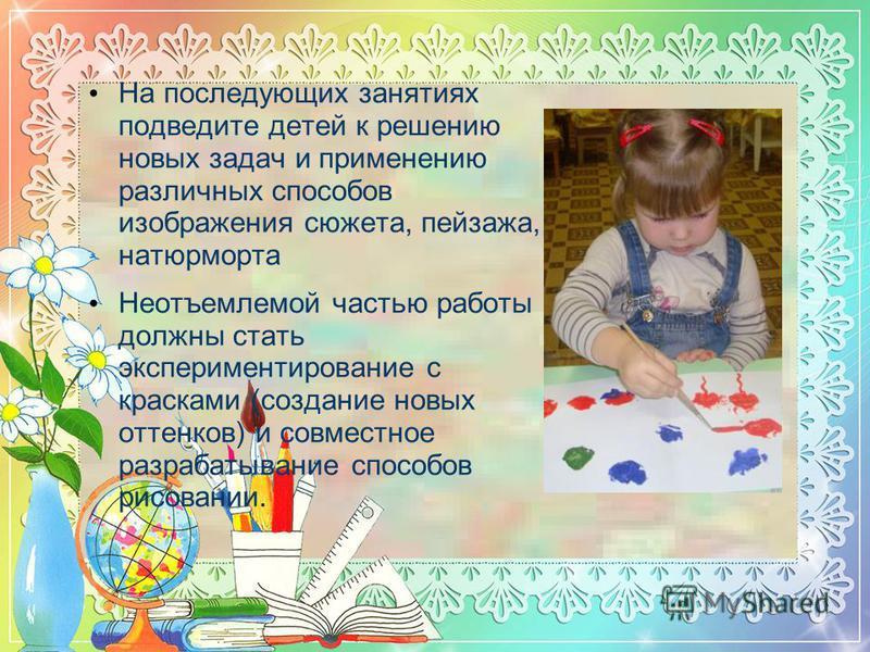 На последующих занятиях подведите детей к решению новых задач и применению различных способов изображения сюжета, пейзажа, натюрморта Неотъемлемой частью работы должны стать экспериментирование с красками (создание новых оттенков) и совместное разраб