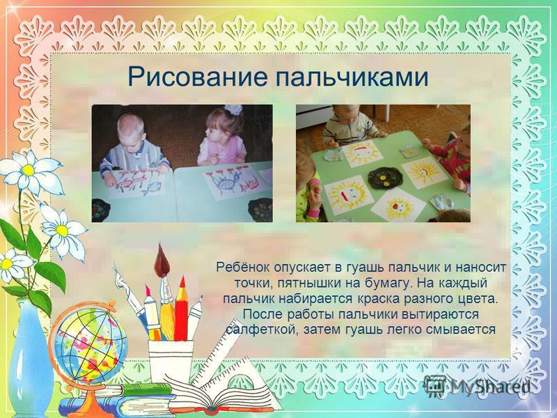 Рисование пальчиками Ребёнок опускает в гуашь пальчик и наносит точки, пятнышки на бумагу. На каждый пальчик набирается краска разного цвета. После работы пальчики вытираются салфеткой, затем гуашь легко смывается