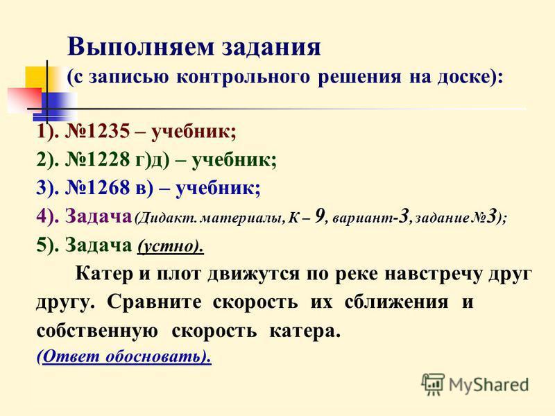 Выполняем задания (с записью контрольного решения на доске): 1). 1235 – учебник; 2). 1228 г)д) – учебник; 3). 1268 в) – учебник; 4). Задача ( (( (Дидакт. материалы, К – 9, вариант-3, задание 3); 5). Задача (устно). Катер и плот движутся по реке навст