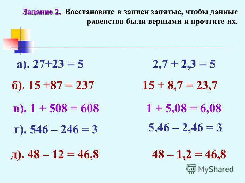 Задание 2. Задание 2. Восстановите в записи запятые, чтобы данные равенства были верными и прочтите их. а). 27+23 = 5 б). 15 +87 = 237 в). 1 + 508 = 608 2,7 + 2,3 = 5 15 + 8,7 = 23,7 1 + 5,08 = 6,08 г). 546 – 246 = 3 д). 48 – 12 = 46,8 5,46 – 2,46 =