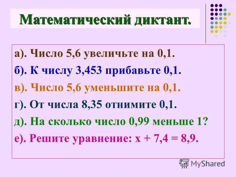 а). Число 5,6 увеличьте на 0,1. б). К числу 3,453 прибавьте 0,1. в). Число 5,6 уменьшите на 0,1. г). От числа 8,35 отнимите 0,1. д). На сколько число 0,99 меньше 1? е). Решите уравнение: х + 7,4 = 8,9. Математический диктант.