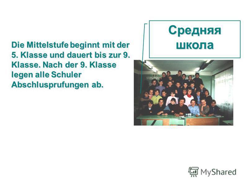 Средняяшкола Die Mittelstufe beginnt mit der 5. Klasse und dauert bis zur 9. Klasse. Nach der 9. Klasse legen alle Schuler Abschlusprufungen ab.