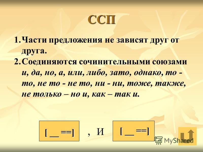 ССП, И [ __ ==] 1. Части предложения не зависят друг от друга. 2. Соединяются сочинительными союзами и, да, но, а, или, либо, зато, однако, то - то, не то - не то, ни - ни, тоже, также, не только – но и, как – так и.
