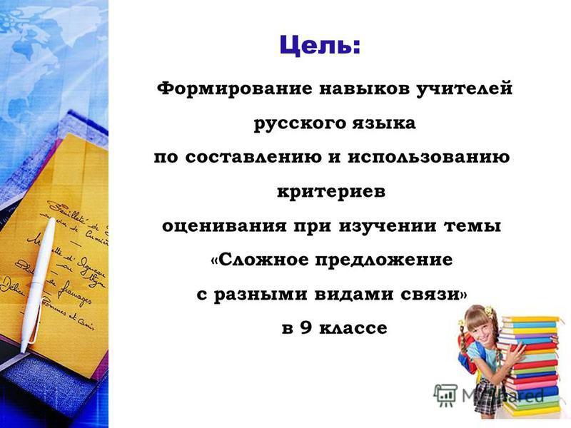 Формирование навыков учителей русского языка по составлению и использованию критериев оценивания при изучении темы «Сложное предложение с разными видами связи» в 9 классе Цель:
